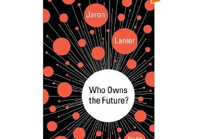Book Review: Who Owns the Future by Jaron Lanier